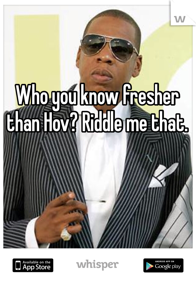 Who you know fresher than Hov? Riddle me that.