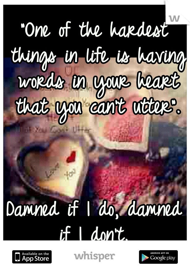 """""""One of the hardest things in life is having words in your heart that you can't utter"""".                                                            Damned if I do, damned if I don't."""