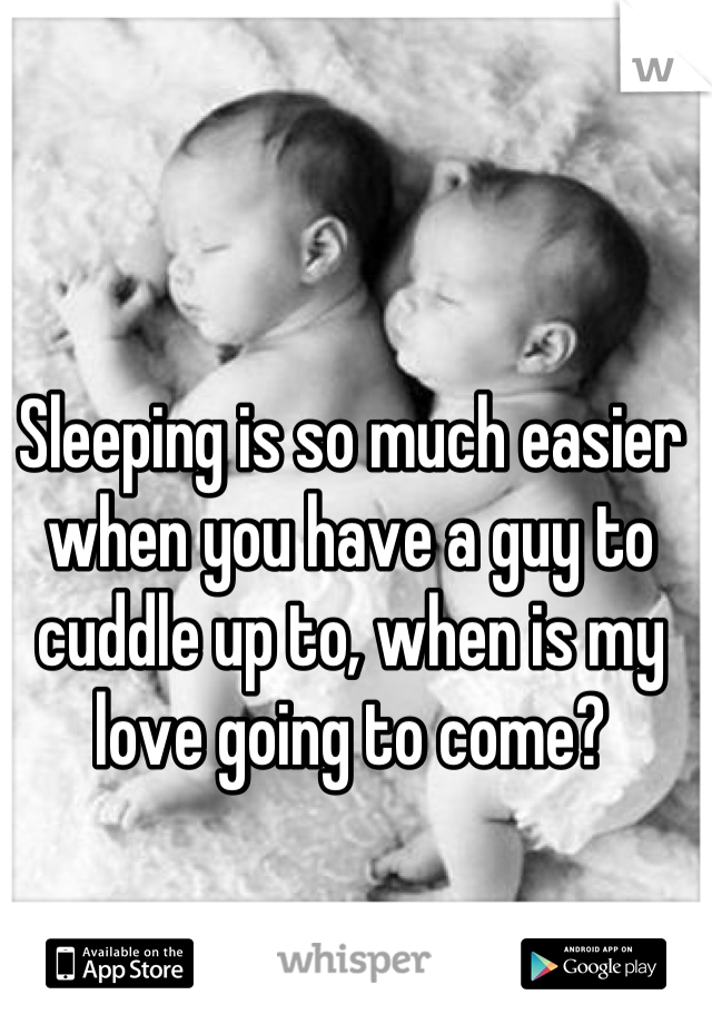 Sleeping is so much easier when you have a guy to cuddle up to, when is my love going to come?