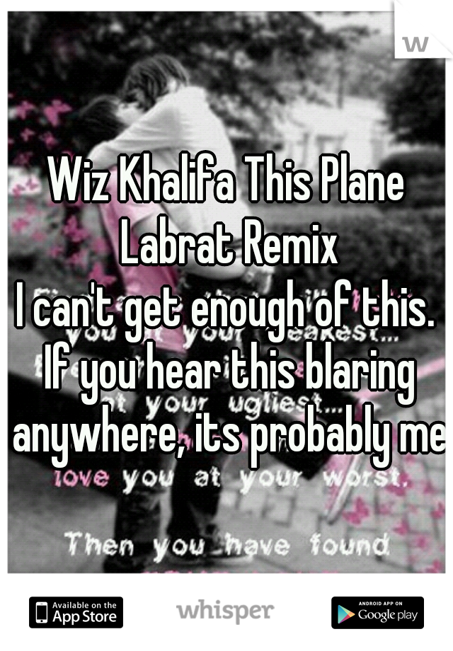 Wiz Khalifa This Plane Labrat Remix  I can't get enough of this. If you hear this blaring anywhere, its probably me.