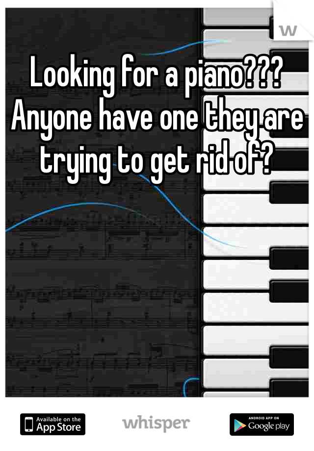 Looking for a piano??? Anyone have one they are trying to get rid of?