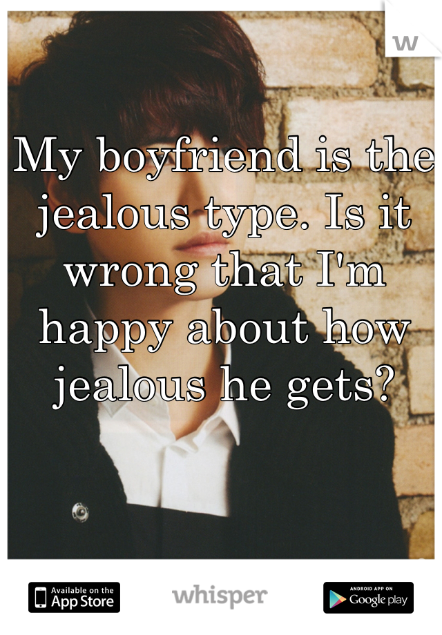 My boyfriend is the jealous type. Is it wrong that I'm happy about how jealous he gets?