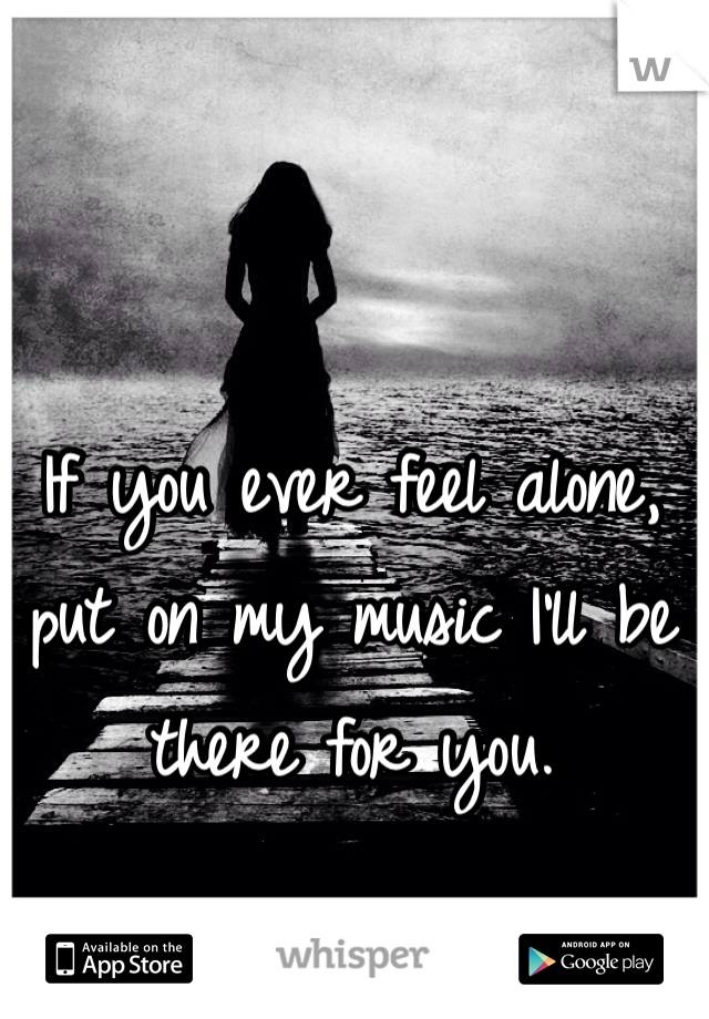 If you ever feel alone, put on my music I'll be there for you.
