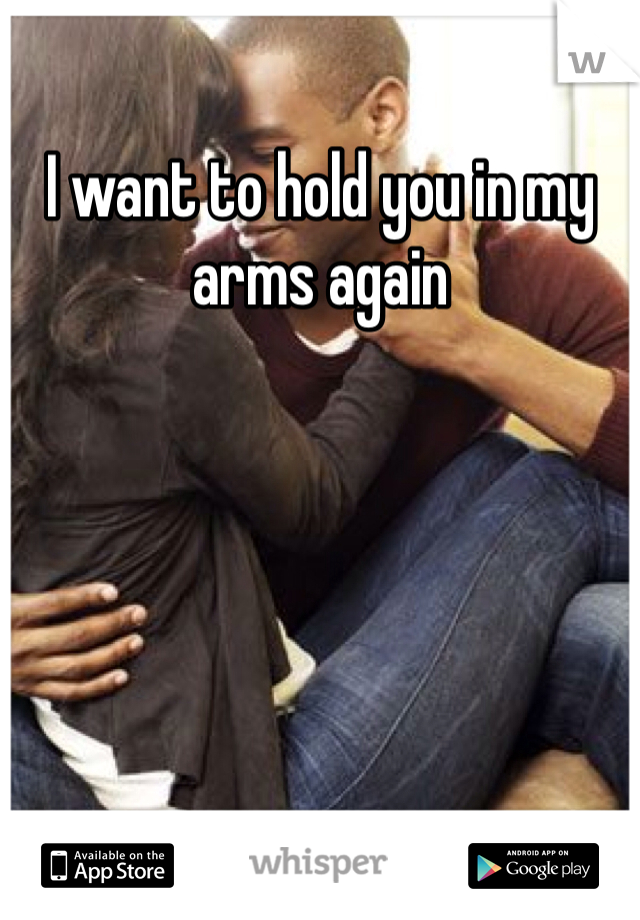 I want to hold you in my arms again