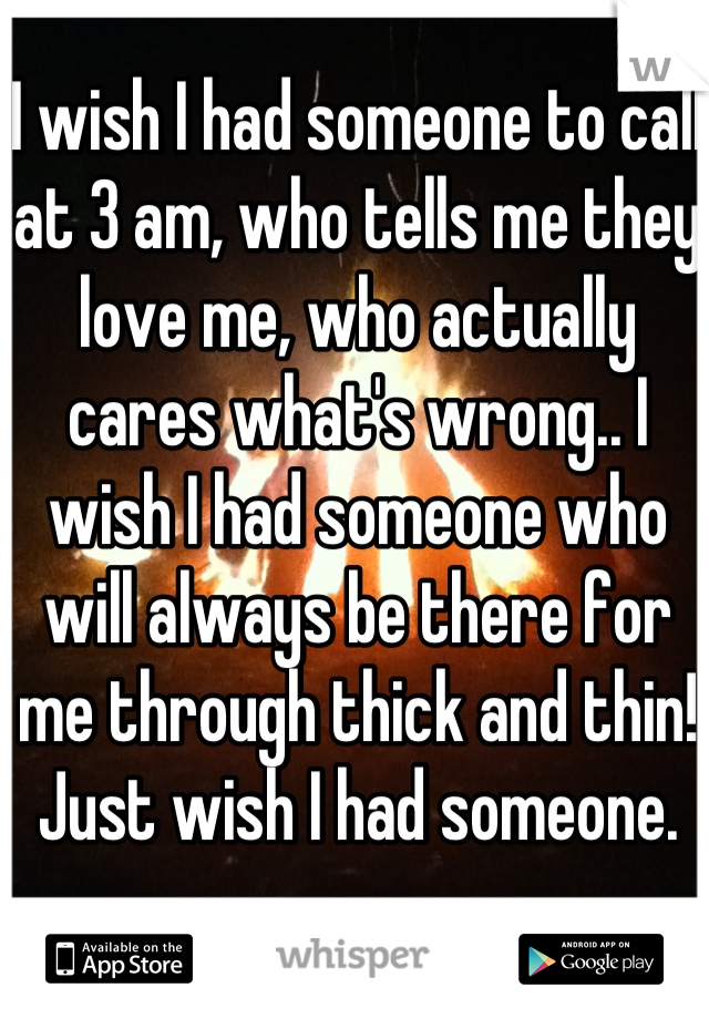 I wish I had someone to call at 3 am, who tells me they love me, who actually cares what's wrong.. I wish I had someone who will always be there for me through thick and thin! Just wish I had someone.
