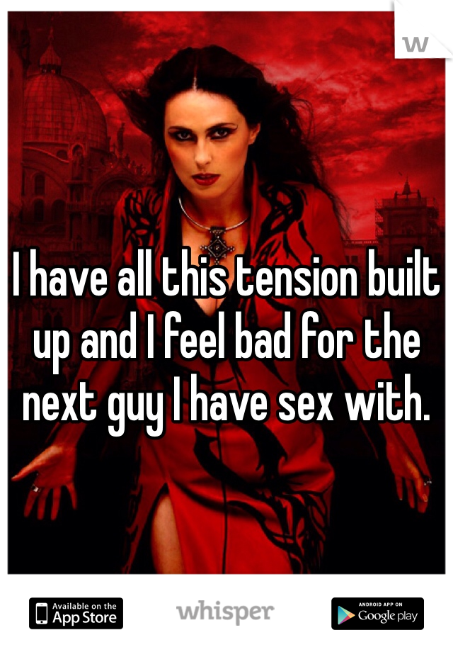 I have all this tension built up and I feel bad for the next guy I have sex with.