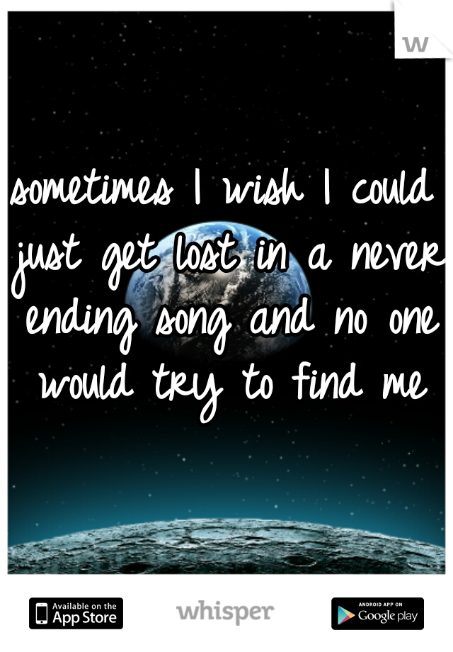 sometimes I wish I could just get lost in a never ending song and no one would try to find me