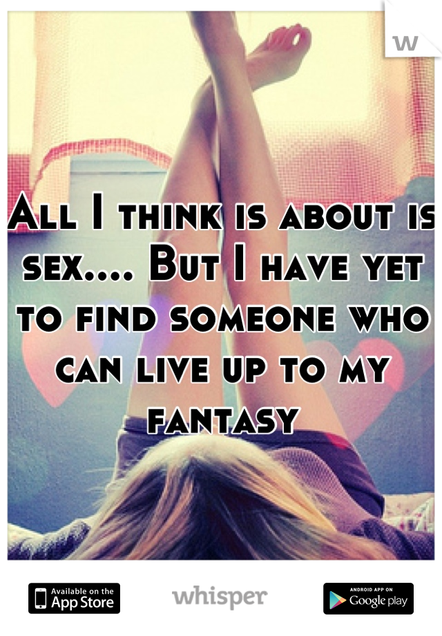 All I think is about is sex.... But I have yet to find someone who can live up to my fantasy