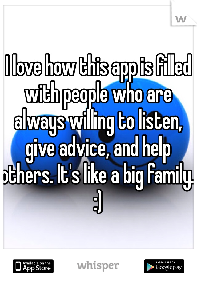 I love how this app is filled with people who are always willing to listen, give advice, and help others. It's like a big family. :)