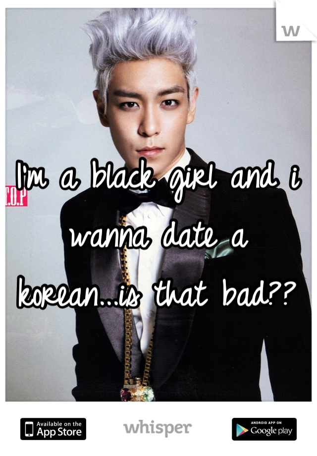 I'm a black girl and i wanna date a korean...is that bad??