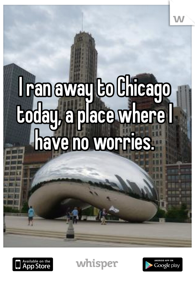 I ran away to Chicago today, a place where I have no worries.