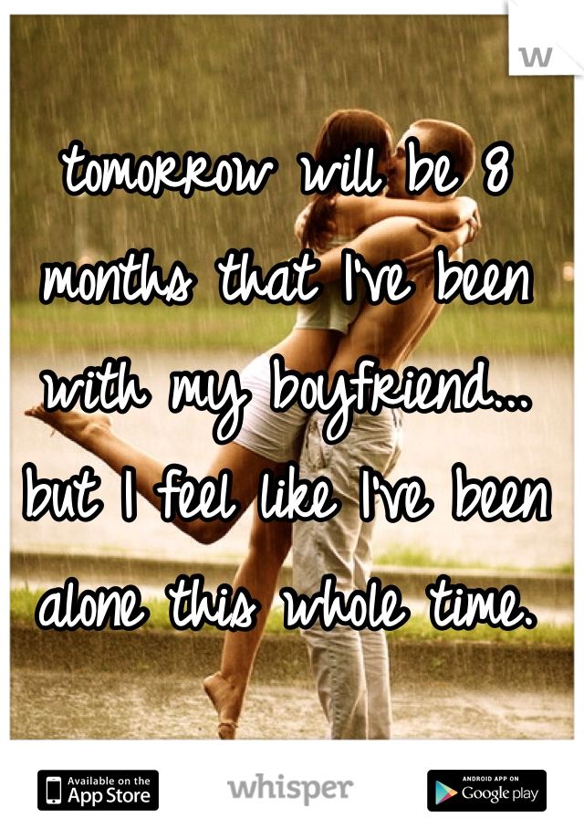 tomorrow will be 8 months that I've been with my boyfriend... but I feel like I've been alone this whole time.
