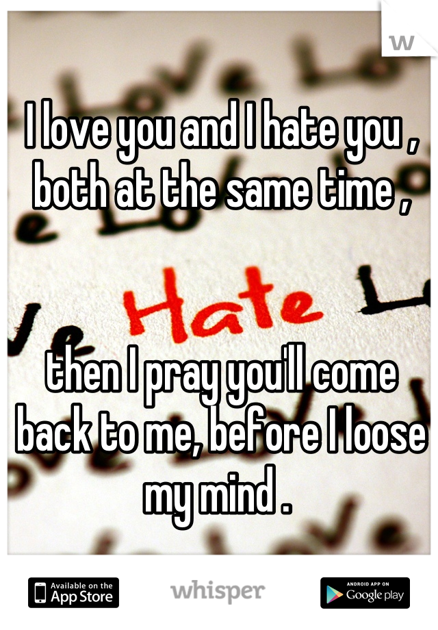 I love you and I hate you , both at the same time ,   then I pray you'll come back to me, before I loose my mind .