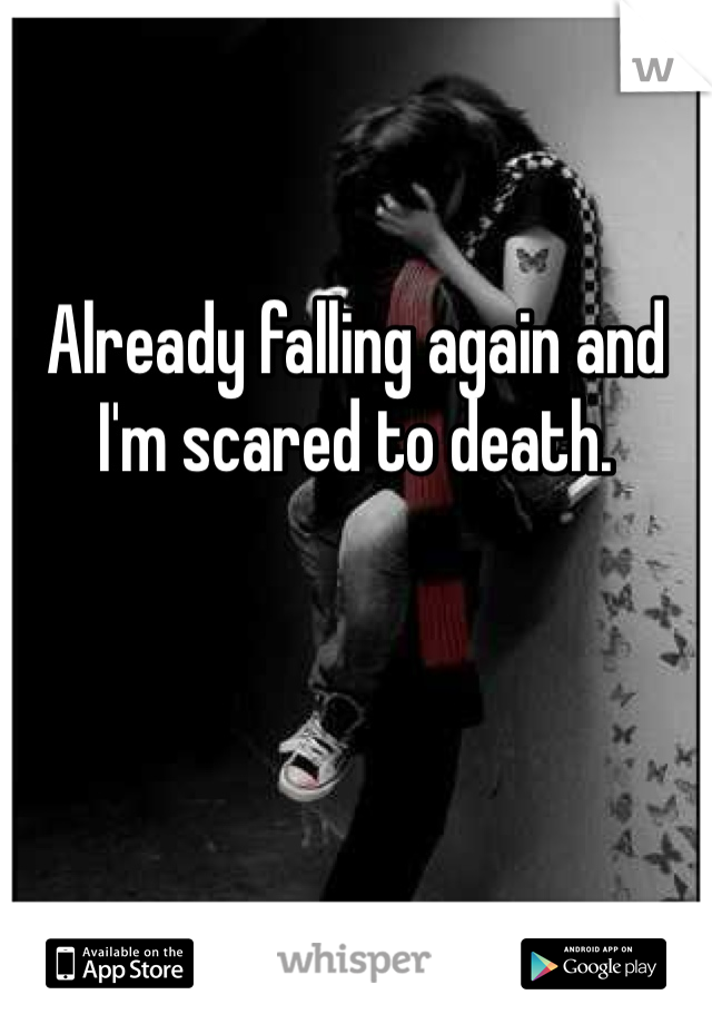Already falling again and I'm scared to death.