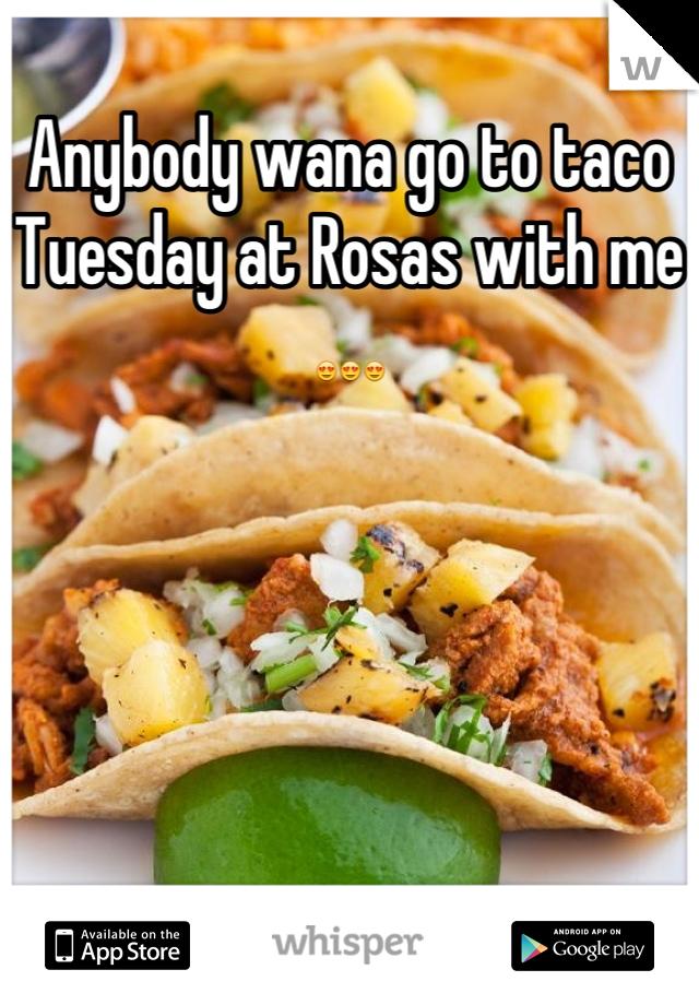 Anybody wana go to taco Tuesday at Rosas with me 😍😍😍