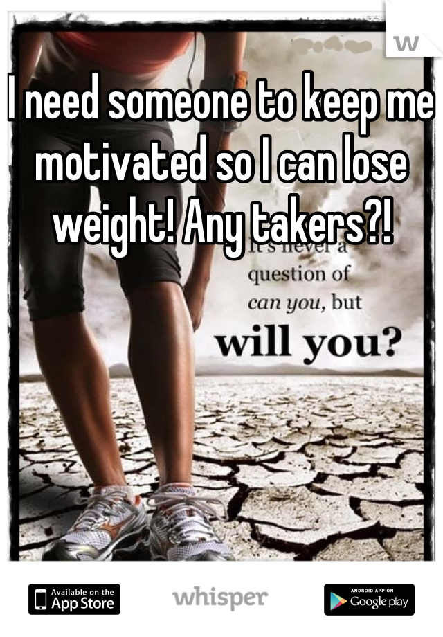 I need someone to keep me motivated so I can lose weight! Any takers?!