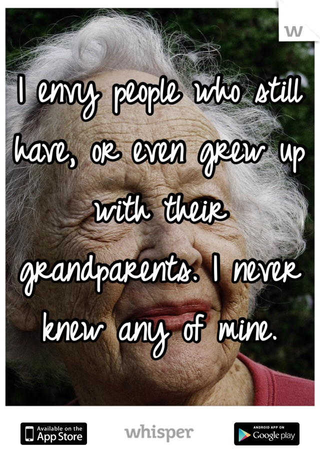 I envy people who still have, or even grew up with their grandparents. I never knew any of mine.