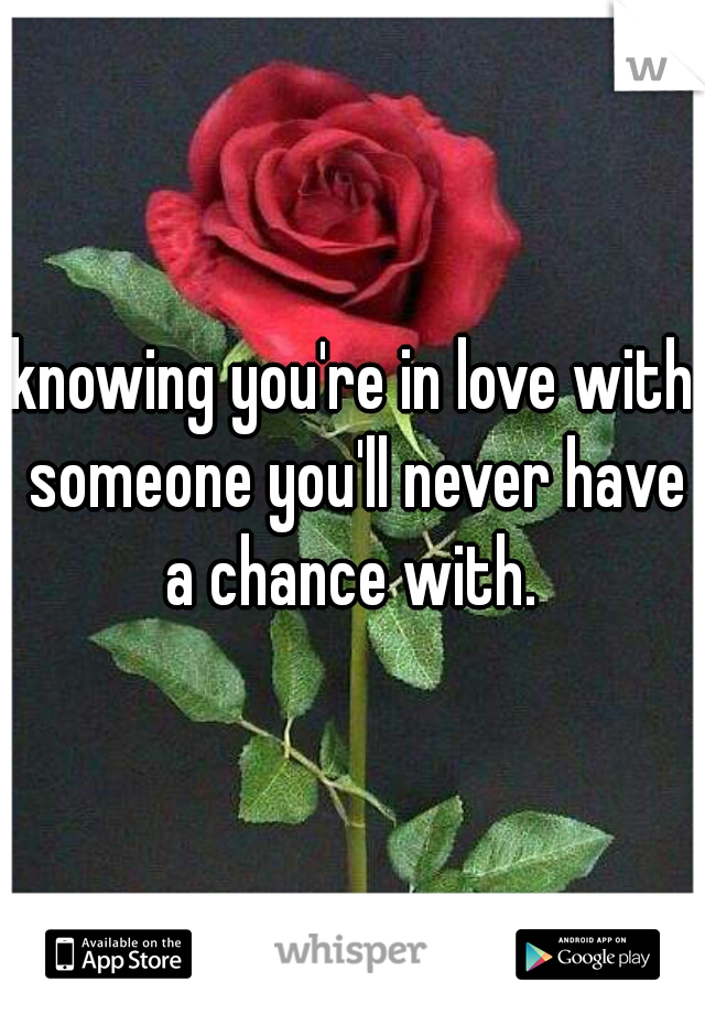 knowing you're in love with someone you'll never have a chance with.