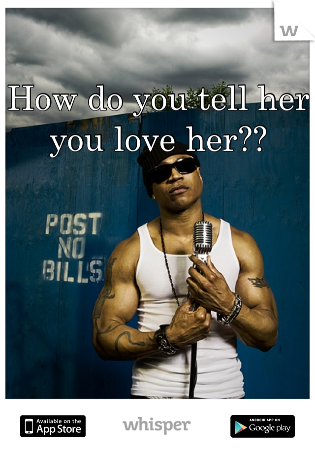 How do you tell her you love her??
