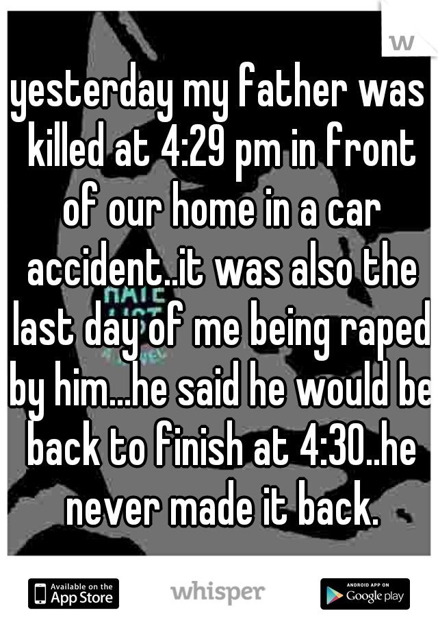 yesterday my father was killed at 4:29 pm in front of our home in a car accident..it was also the last day of me being raped by him...he said he would be back to finish at 4:30..he never made it back.