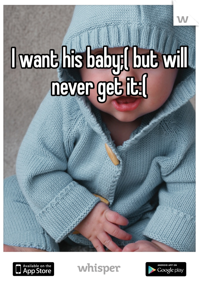 I want his baby;( but will never get it:(