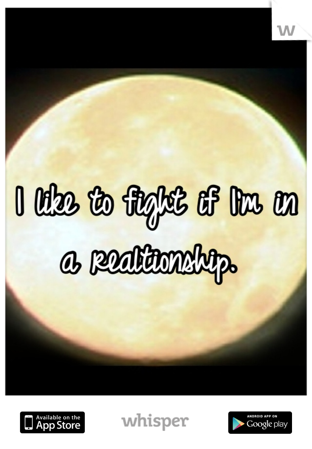 I like to fight if I'm in a realtionship.