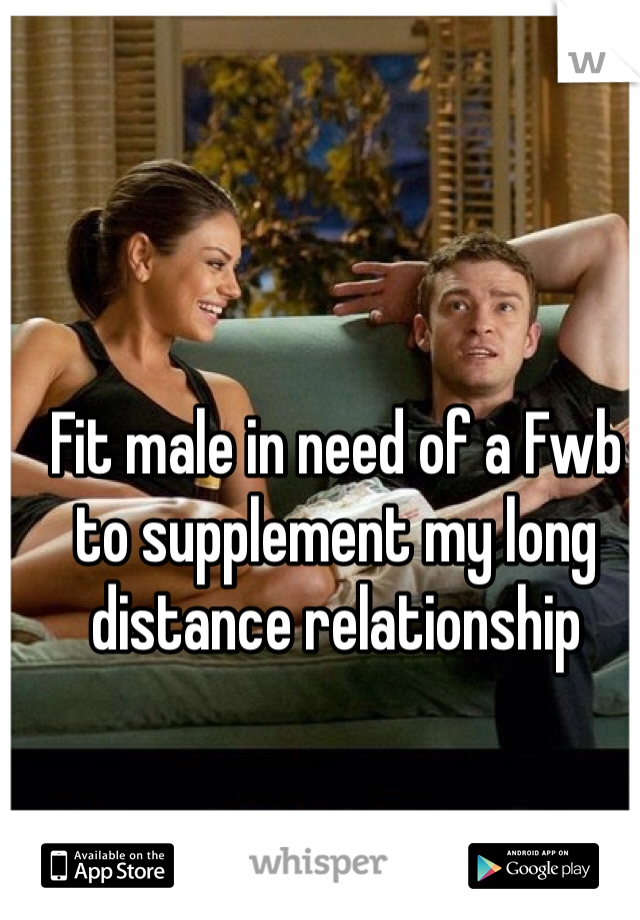 Fit male in need of a Fwb to supplement my long distance relationship