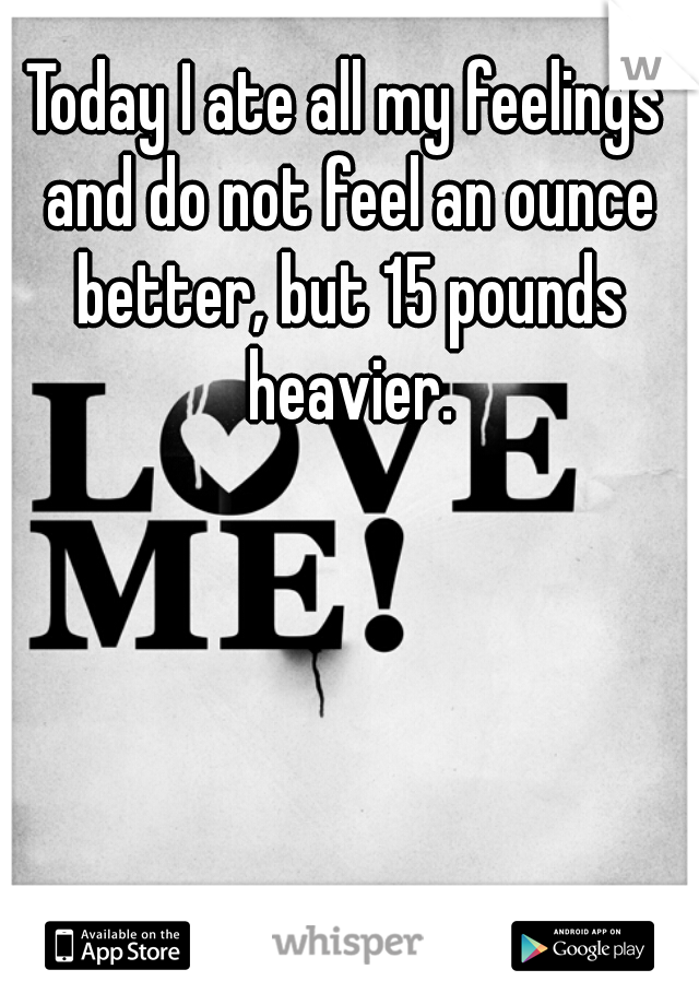 Today I ate all my feelings and do not feel an ounce better, but 15 pounds heavier.