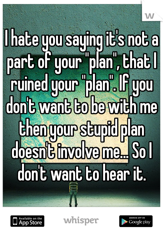 """I hate you saying it's not a part of your """"plan"""", that I ruined your """"plan"""". If you don't want to be with me then your stupid plan doesn't involve me... So I don't want to hear it."""