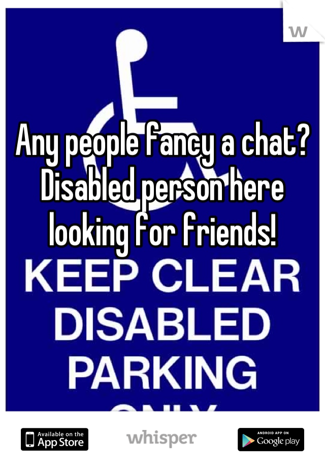 Any people fancy a chat? Disabled person here looking for friends!
