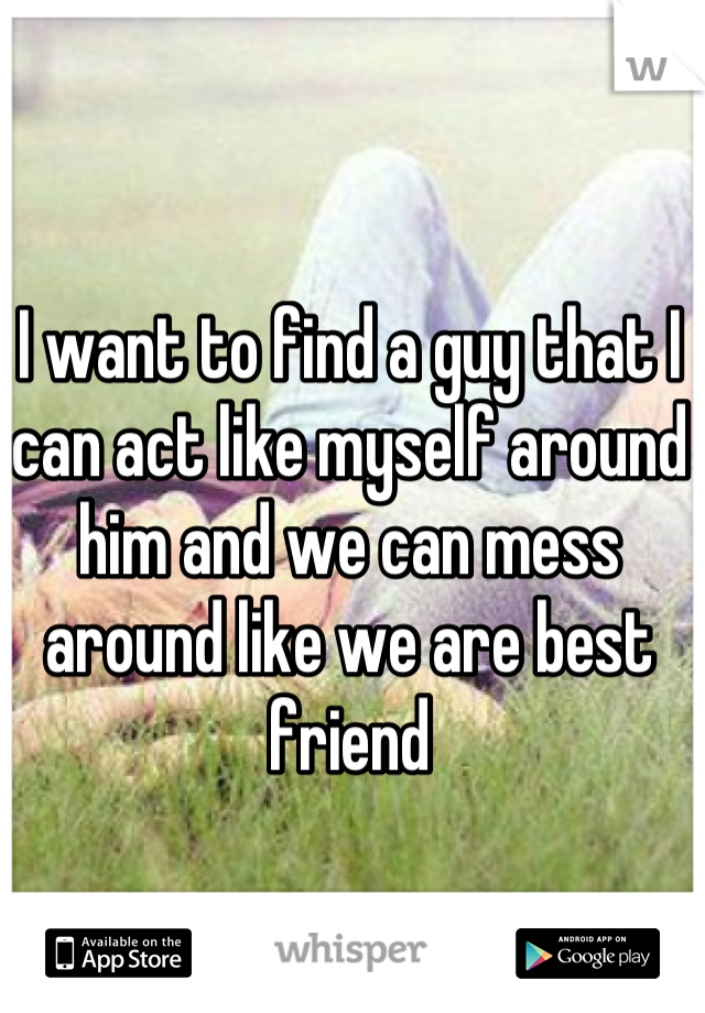 I want to find a guy that I can act like myself around him and we can mess around like we are best friend