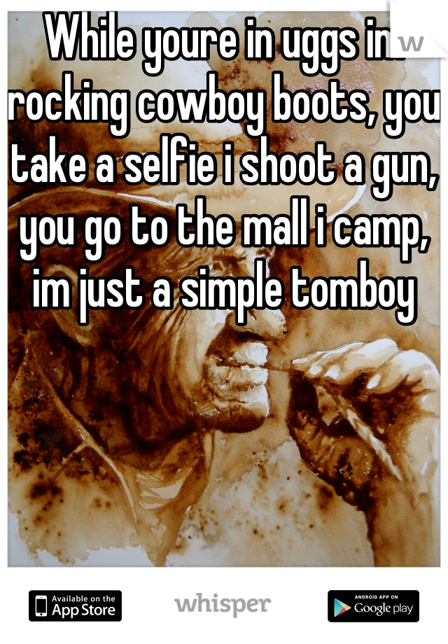 While youre in uggs im rocking cowboy boots, you take a selfie i shoot a gun, you go to the mall i camp, im just a simple tomboy