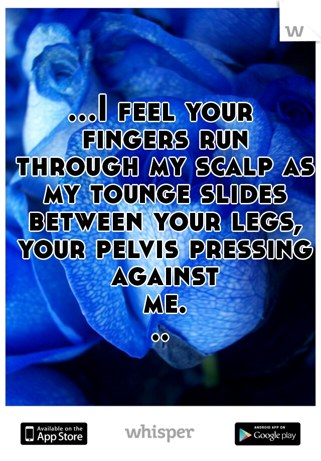 ...I feel your fingers run through my scalp as my tounge slides between your legs, your pelvis pressing against me...