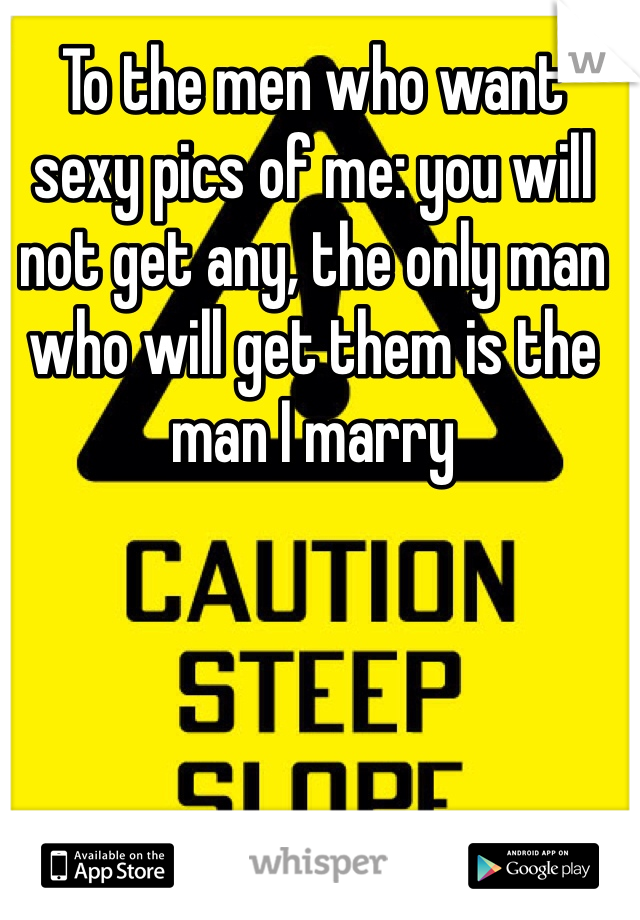 To the men who want sexy pics of me: you will not get any, the only man who will get them is the man I marry