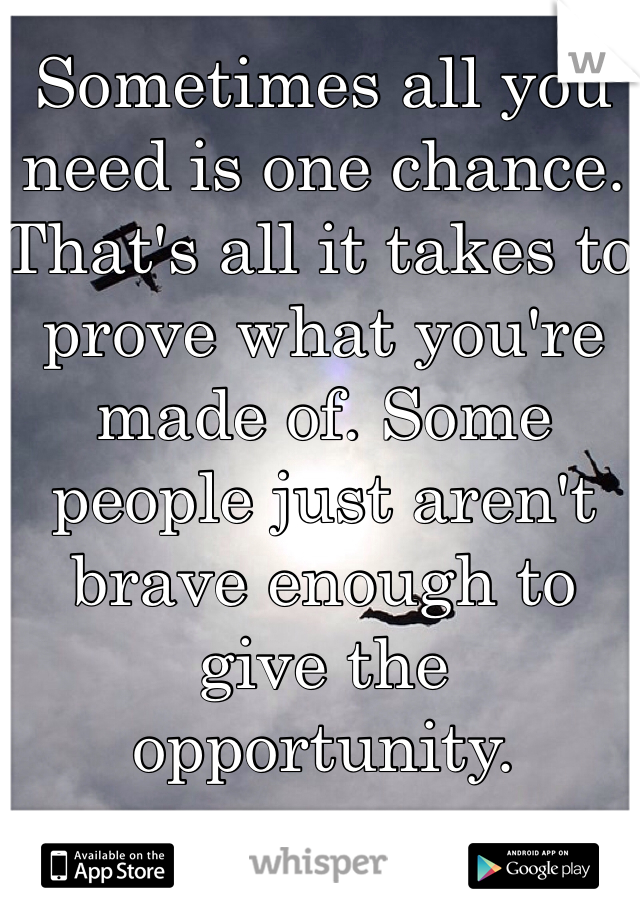 Sometimes all you need is one chance. That's all it takes to prove what you're made of. Some people just aren't brave enough to give the opportunity.