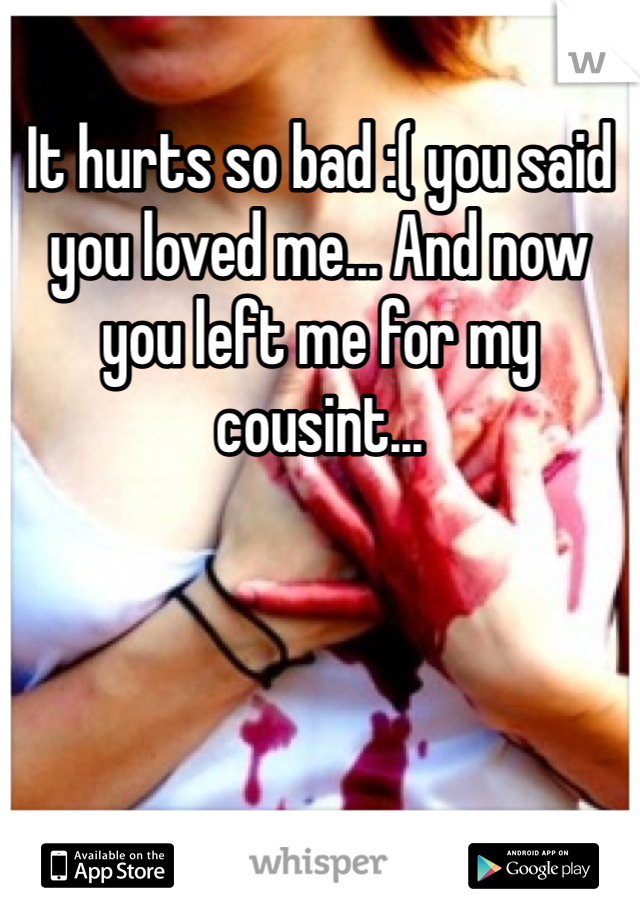 It hurts so bad :( you said you loved me... And now you left me for my cousint...
