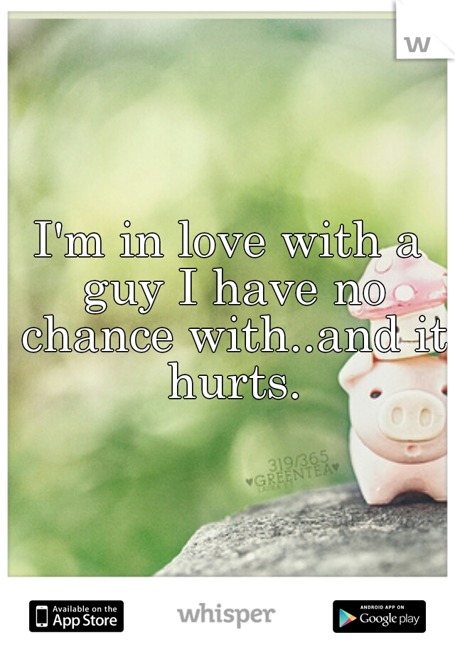 I'm in love with a guy I have no chance with..and it hurts.