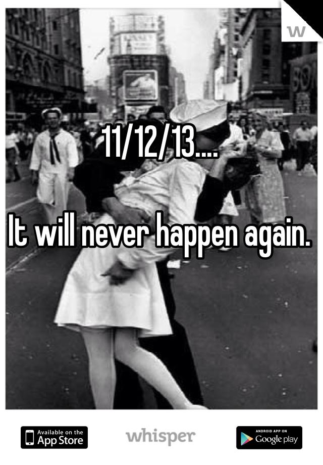 11/12/13....  It will never happen again.