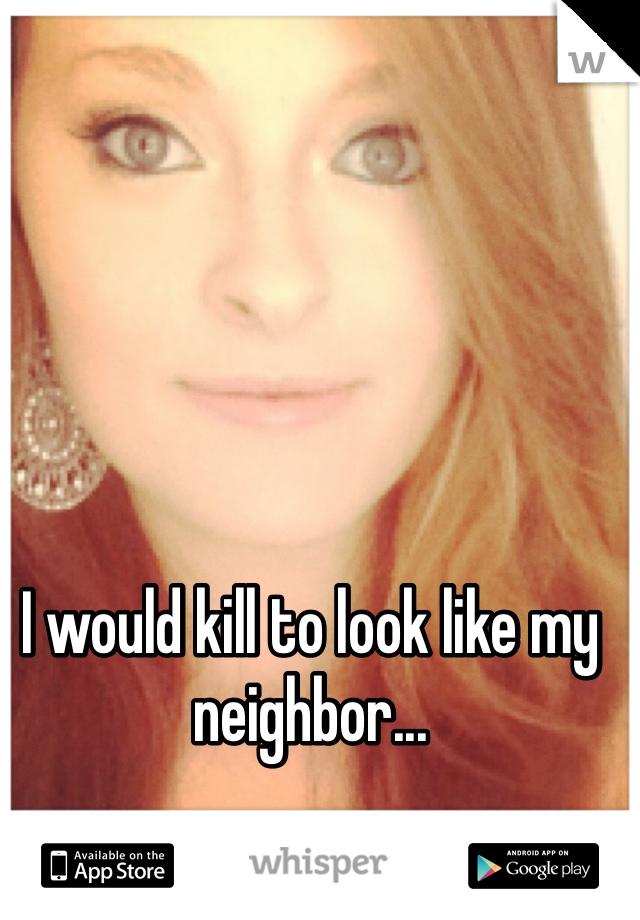 I would kill to look like my neighbor...