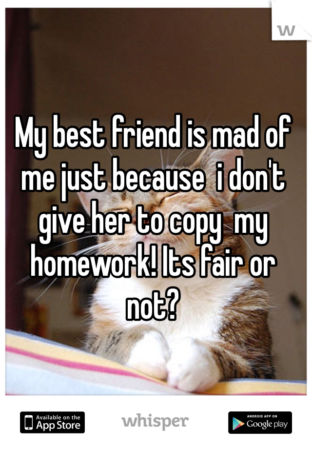 My best friend is mad of me just because  i don't give her to copy  my homework! Its fair or not?