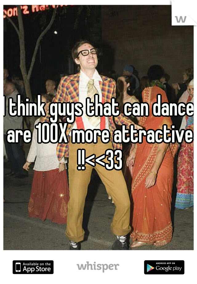 I think guys that can dance are 100X more attractive !!<<33