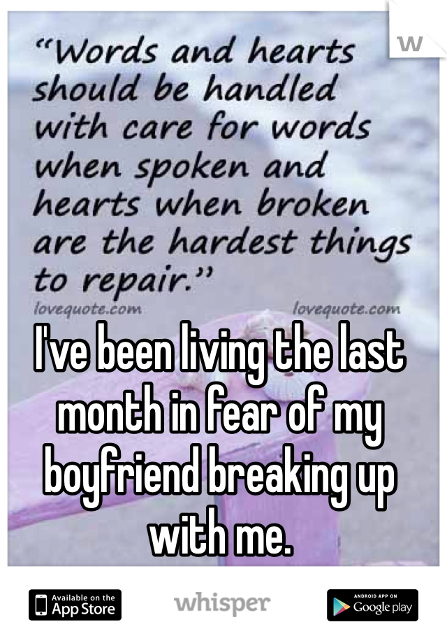 I've been living the last month in fear of my boyfriend breaking up with me.