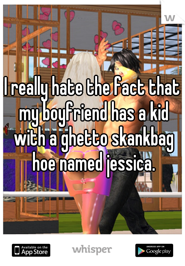 I really hate the fact that my boyfriend has a kid with a ghetto skankbag hoe named jessica.