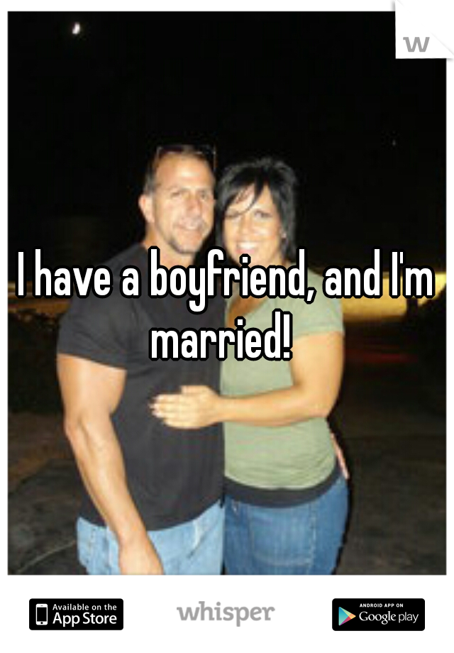 I have a boyfriend, and I'm married!