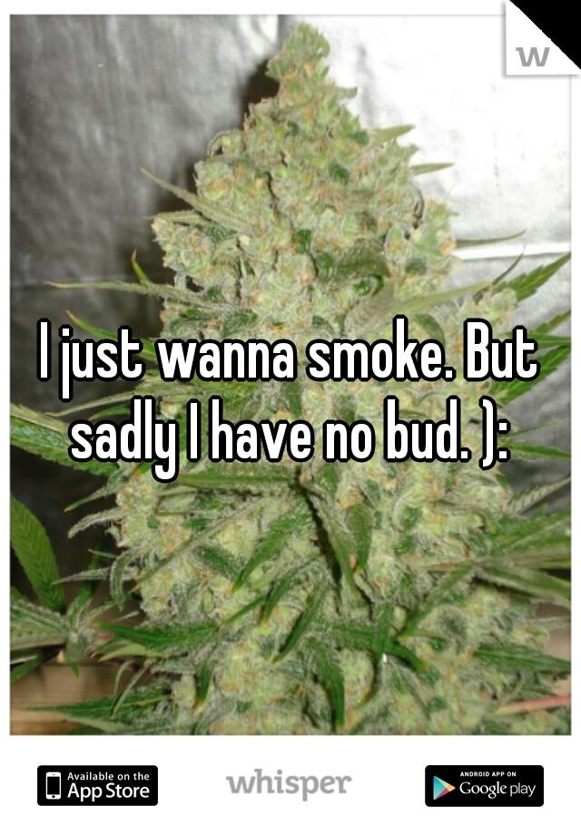 I just wanna smoke. But sadly I have no bud. ):