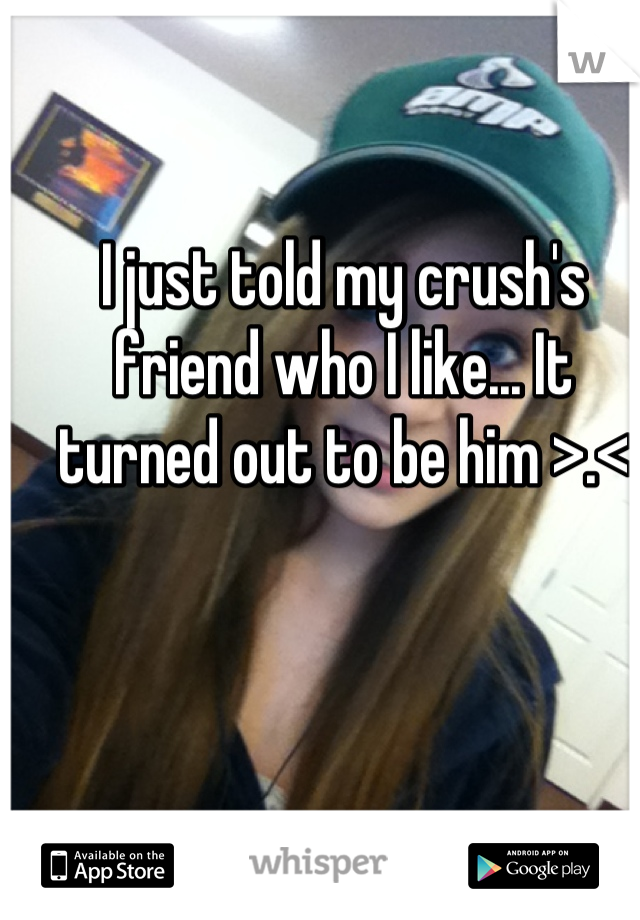 I just told my crush's friend who I like... It turned out to be him >.<