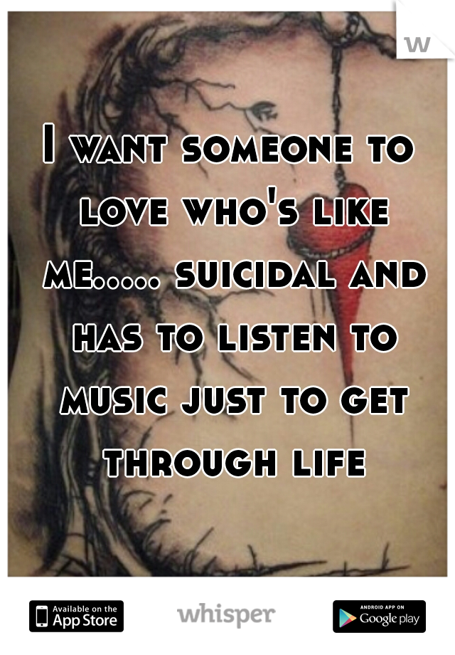 I want someone to love who's like me..... suicidal and has to listen to music just to get through life