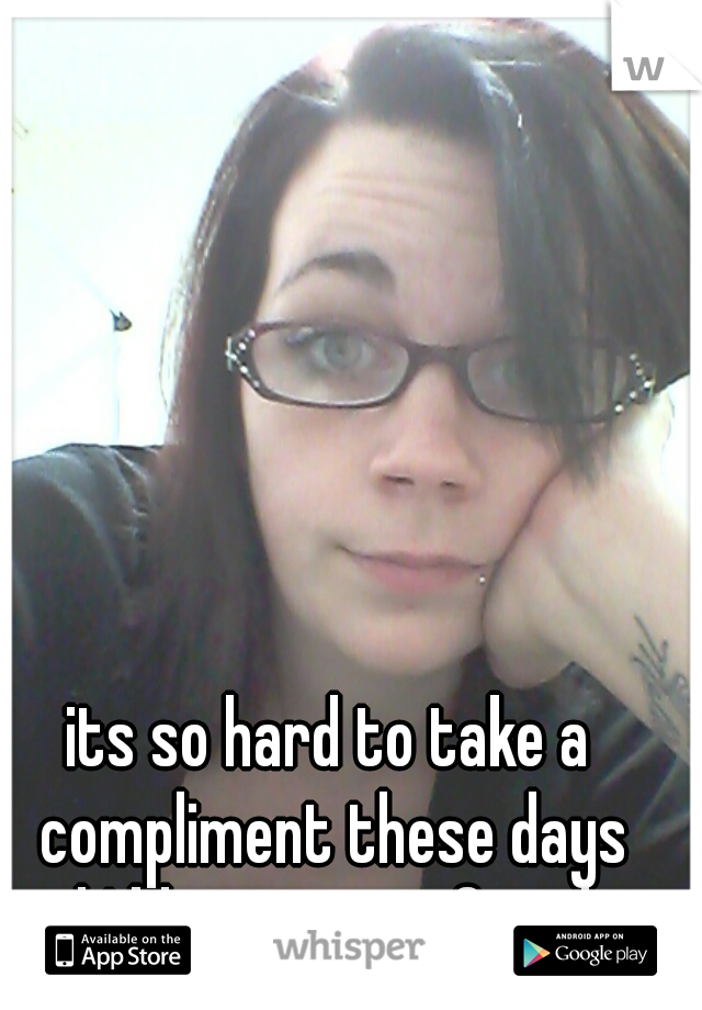 its so hard to take a compliment these days and I blame my ex for that!