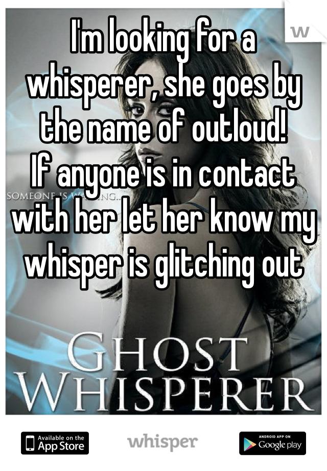 I'm looking for a whisperer, she goes by the name of outloud! If anyone is in contact with her let her know my whisper is glitching out