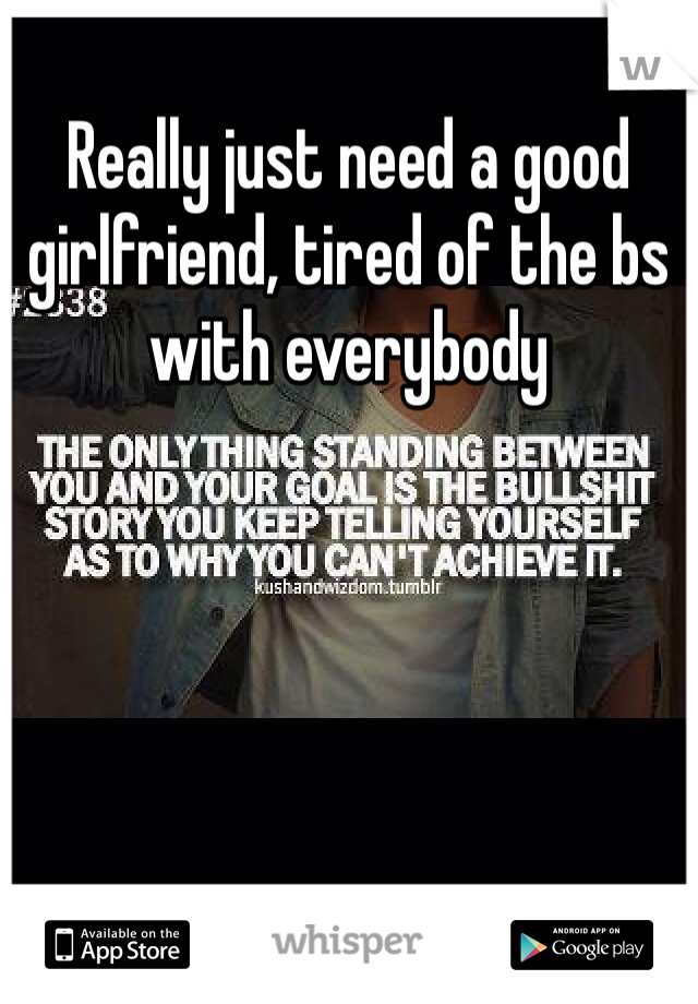 Really just need a good girlfriend, tired of the bs with everybody